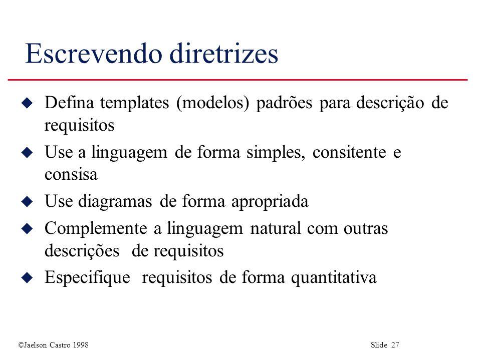 ©Jaelson Castro 1998 Slide 27 Escrevendo diretrizes u Defina templates (modelos) padrões para descrição de requisitos u Use a linguagem de forma simpl