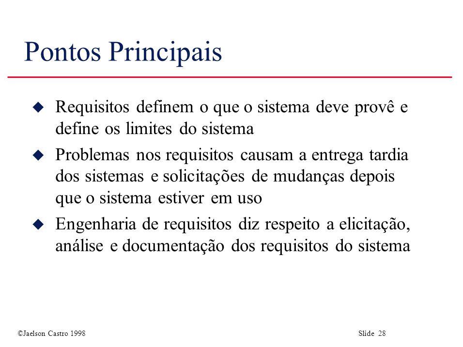 ©Jaelson Castro 1998 Slide 28 Pontos Principais u Requisitos definem o que o sistema deve provê e define os limites do sistema u Problemas nos requisi