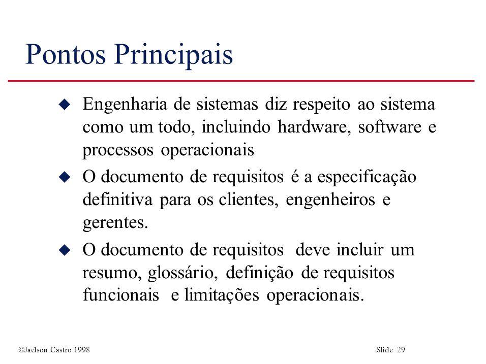 ©Jaelson Castro 1998 Slide 29 Pontos Principais u Engenharia de sistemas diz respeito ao sistema como um todo, incluindo hardware, software e processo