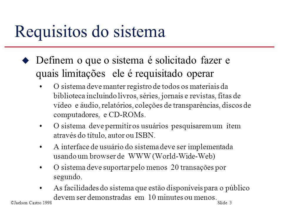 ©Jaelson Castro 1998 Slide 3 Requisitos do sistema u Definem o que o sistema é solicitado fazer e quais limitações ele é requisitado operar O sistema