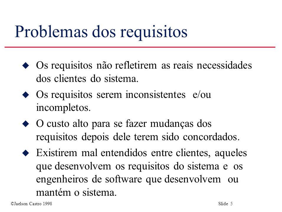 ©Jaelson Castro 1998 Slide 5 Problemas dos requisitos u Os requisitos não refletirem as reais necessidades dos clientes do sistema. u Os requisitos se
