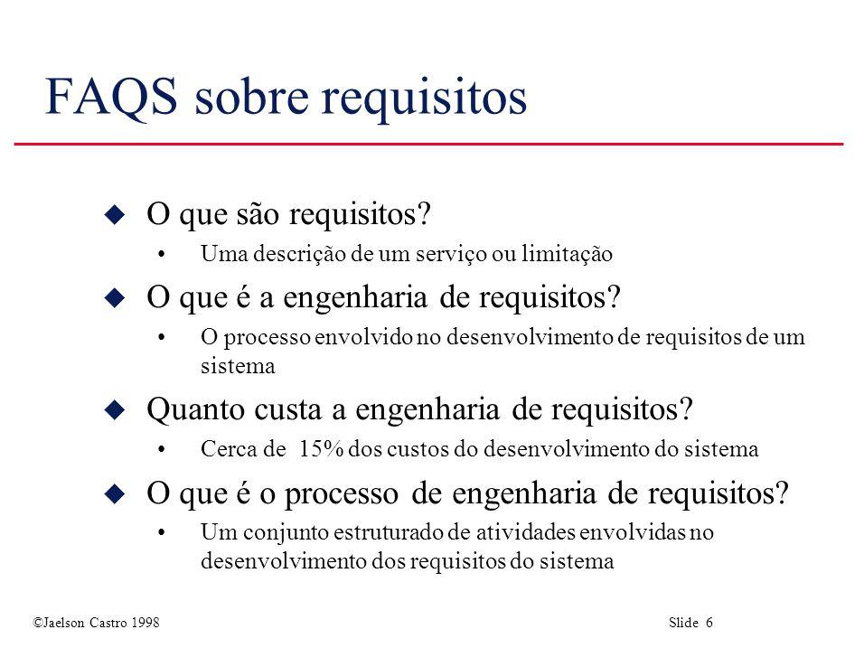 ©Jaelson Castro 1998 Slide 6 FAQS sobre requisitos u O que são requisitos? Uma descrição de um serviço ou limitação u O que é a engenharia de requisit