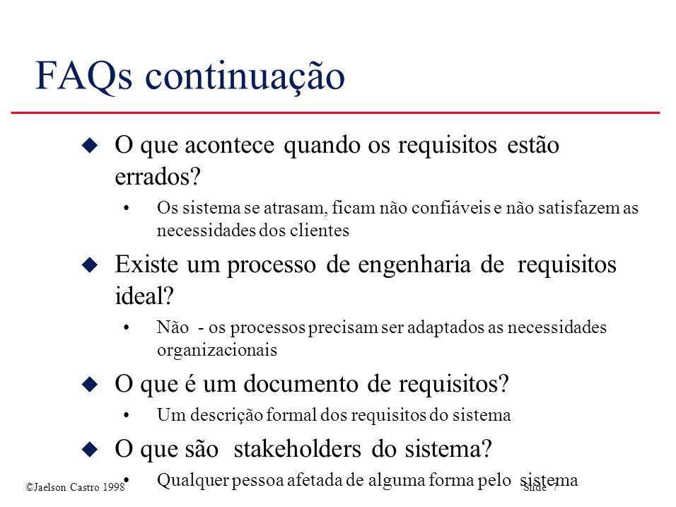 ©Jaelson Castro 1998 Slide 28 Pontos Principais u Requisitos definem o que o sistema deve provê e define os limites do sistema u Problemas nos requisitos causam a entrega tardia dos sistemas e solicitações de mudanças depois que o sistema estiver em uso u Engenharia de requisitos diz respeito a elicitação, análise e documentação dos requisitos do sistema