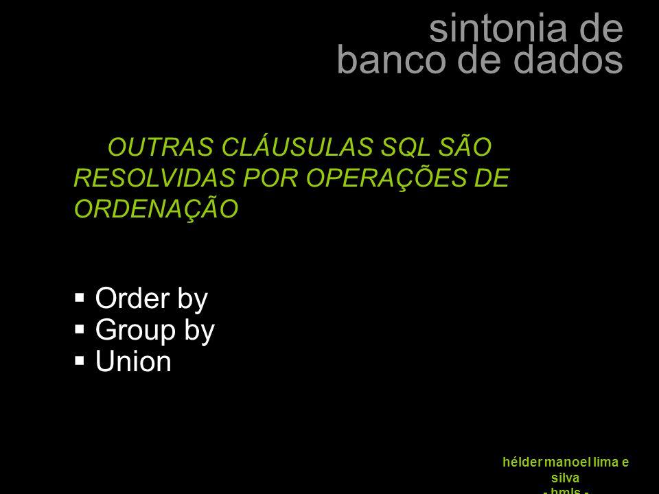 sintonia de banco de dados hélder manoel lima e silva - hmls - OUTRAS CLÁUSULAS SQL SÃO RESOLVIDAS POR OPERAÇÕES DE ORDENAÇÃO  Order by  Group by 