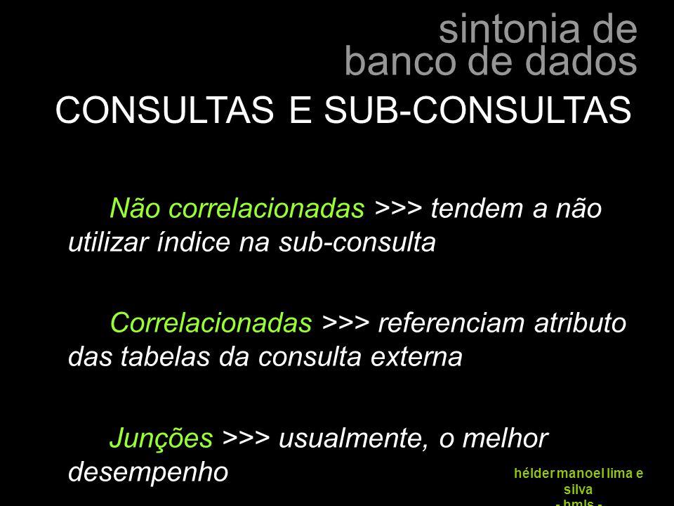 sintonia de banco de dados hélder manoel lima e silva - hmls - CONSULTAS E SUB-CONSULTAS Não correlacionadas >>> tendem a não utilizar índice na sub-c