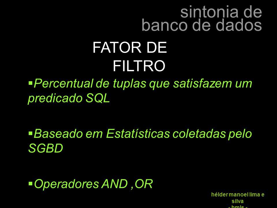 sintonia de banco de dados hélder manoel lima e silva - hmls - FATOR DE FILTRO  Percentual de tuplas que satisfazem um predicado SQL  Baseado em Est