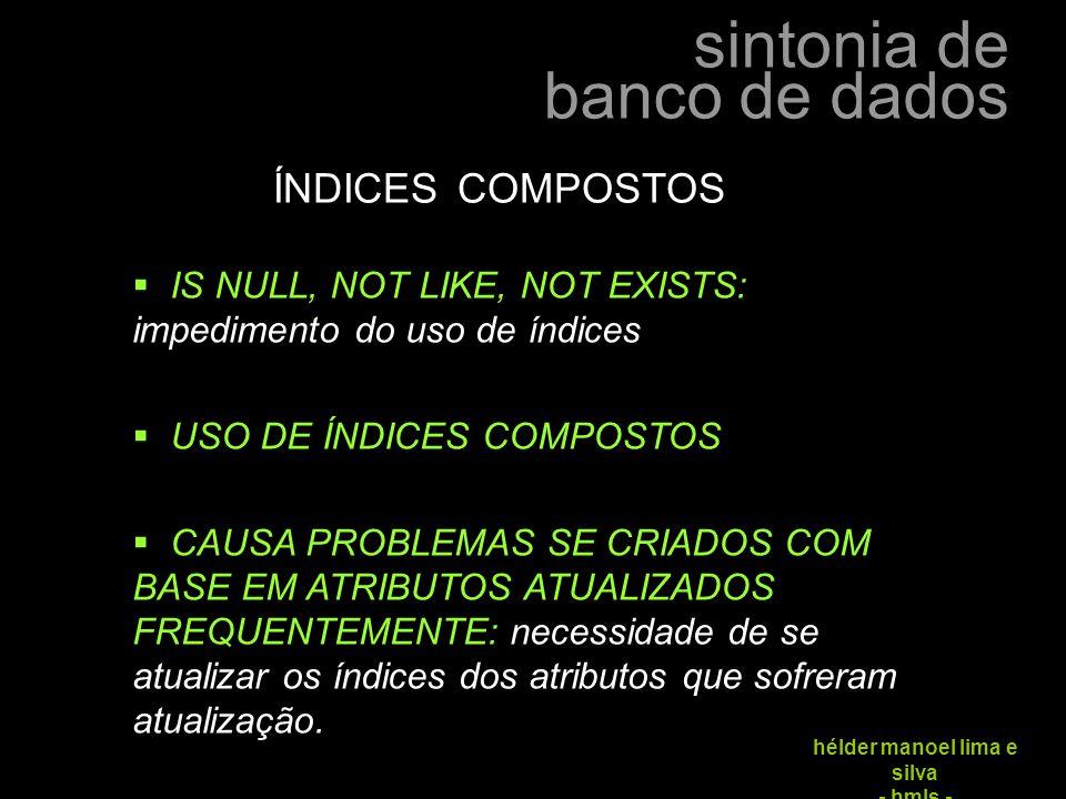 sintonia de banco de dados hélder manoel lima e silva - hmls - ÍNDICES COMPOSTOS  IS NULL, NOT LIKE, NOT EXISTS: impedimento do uso de índices  USO