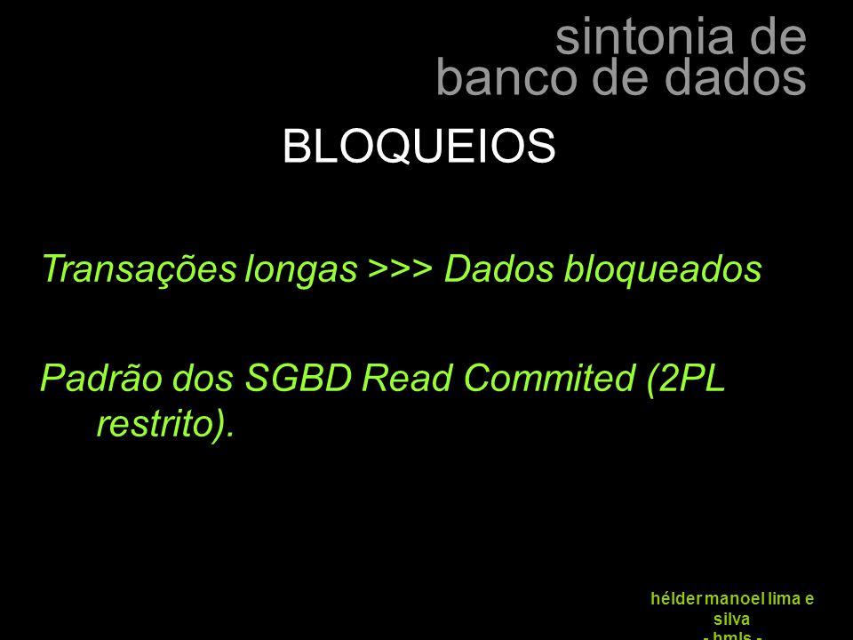 sintonia de banco de dados hélder manoel lima e silva - hmls - Transações longas >>> Dados bloqueados Padrão dos SGBD Read Commited (2PL restrito). BL