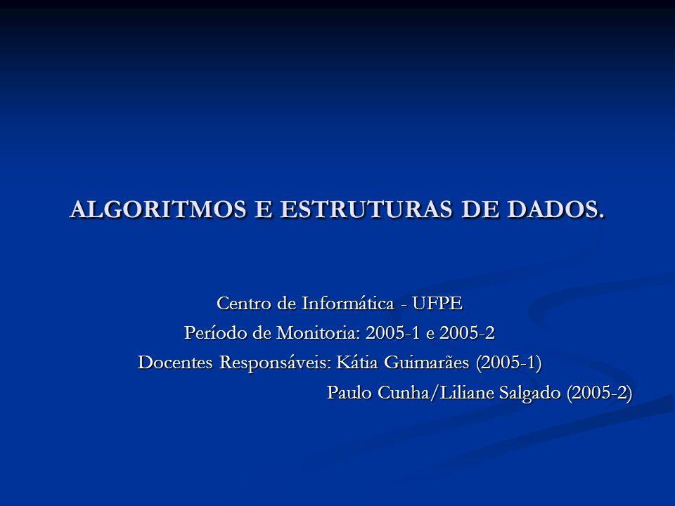 ALGORITMOS E ESTRUTURAS DE DADOS. Centro de Informática - UFPE Período de Monitoria: 2005-1 e 2005-2 Docentes Responsáveis: Kátia Guimarães (2005-1) P
