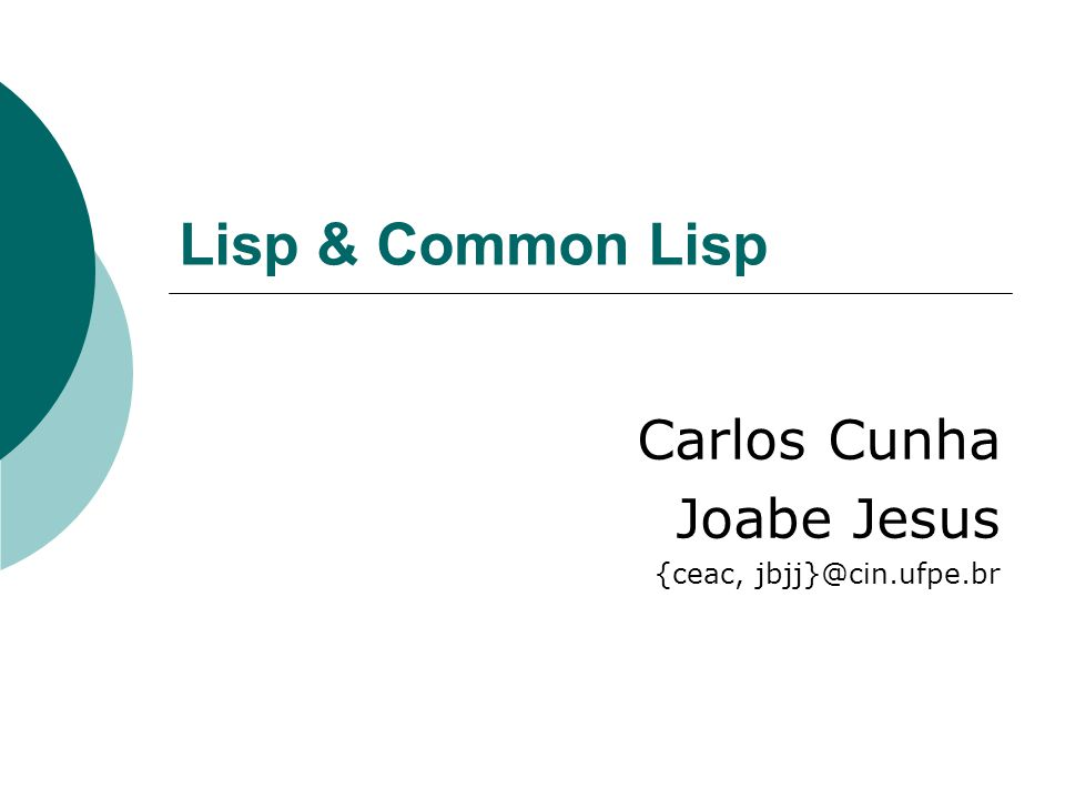 Lisp & Common Lisp Carlos Cunha Joabe Jesus {ceac, jbjj}@cin.ufpe.br