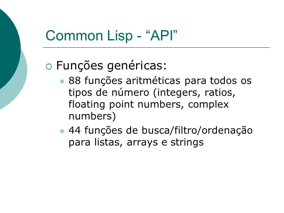 Common Lisp - API  Funções genéricas: 88 funções aritméticas para todos os tipos de número (integers, ratios, floating point numbers, complex numbers) 44 funções de busca/filtro/ordenação para listas, arrays e strings