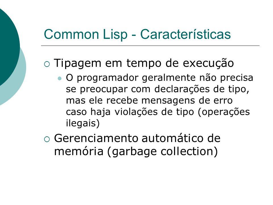 Common Lisp - Características  Tipagem em tempo de execução O programador geralmente não precisa se preocupar com declarações de tipo, mas ele recebe mensagens de erro caso haja violações de tipo (operações ilegais)  Gerenciamento automático de memória (garbage collection)