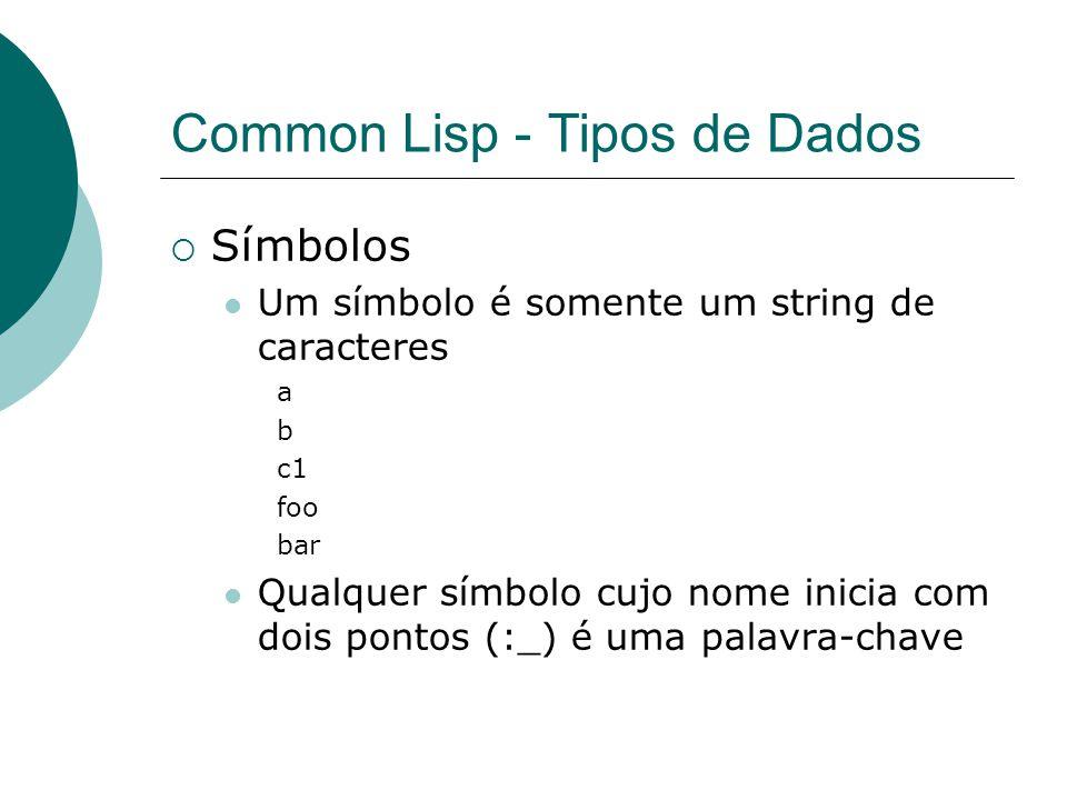 Common Lisp - Tipos de Dados  Símbolos Um símbolo é somente um string de caracteres a b c1 foo bar Qualquer símbolo cujo nome inicia com dois pontos (:_) é uma palavra-chave