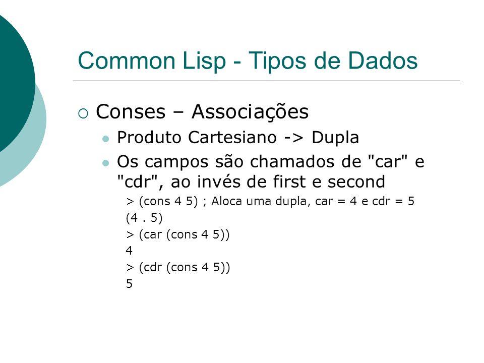 Common Lisp - Tipos de Dados  Conses – Associações Produto Cartesiano -> Dupla Os campos são chamados de car e cdr , ao invés de first e second > (cons 4 5) ; Aloca uma dupla, car = 4 e cdr = 5 (4.
