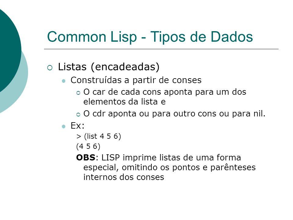 Common Lisp - Tipos de Dados  Listas (encadeadas) Construídas a partir de conses  O car de cada cons aponta para um dos elementos da lista e  O cdr aponta ou para outro cons ou para nil.