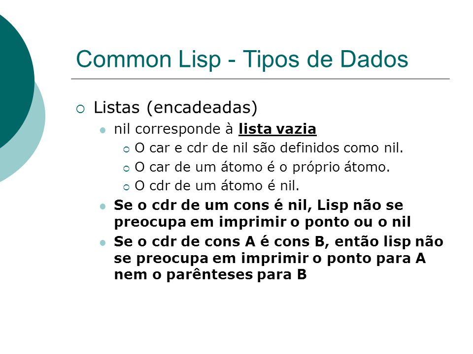 Common Lisp - Tipos de Dados  Listas (encadeadas) nil corresponde à lista vazia  O car e cdr de nil são definidos como nil.