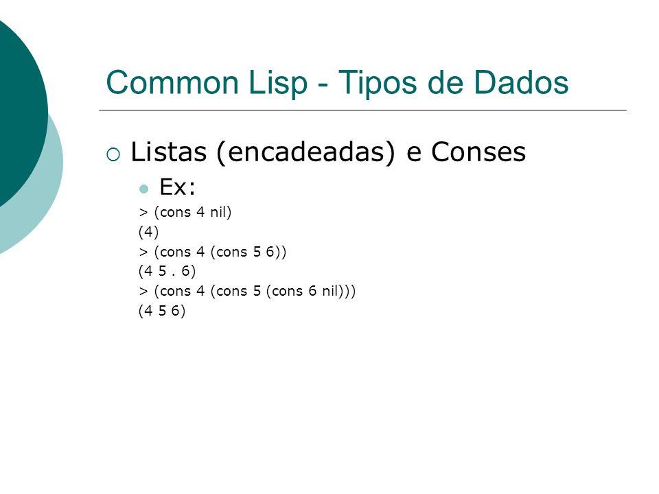 Common Lisp - Tipos de Dados  Listas (encadeadas) e Conses Ex: > (cons 4 nil) (4) > (cons 4 (cons 5 6)) (4 5.