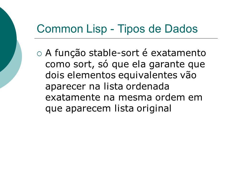 Common Lisp - Tipos de Dados  A função stable-sort é exatamento como sort, só que ela garante que dois elementos equivalentes vão aparecer na lista ordenada exatamente na mesma ordem em que aparecem lista original
