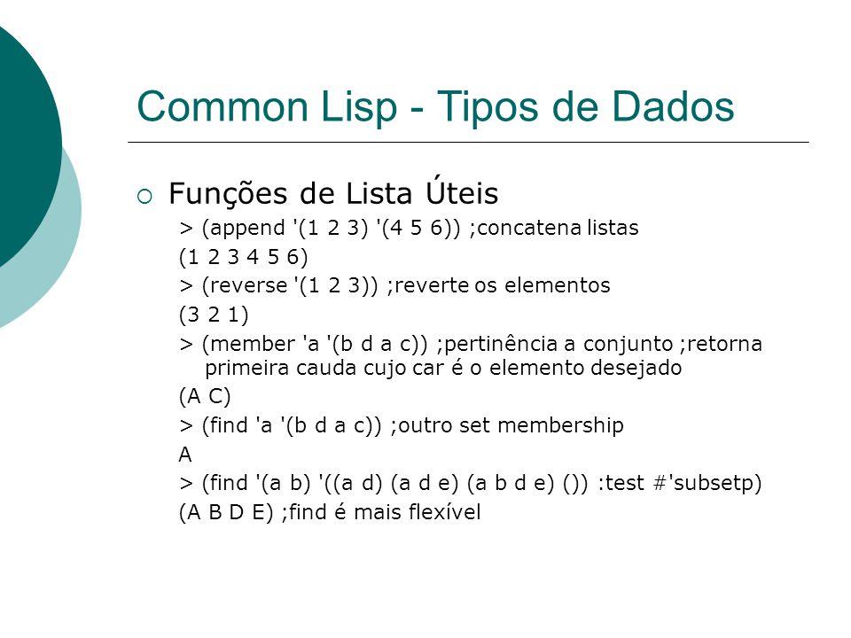 Common Lisp - Tipos de Dados  Funções de Lista Úteis > (append (1 2 3) (4 5 6)) ;concatena listas (1 2 3 4 5 6) > (reverse (1 2 3)) ;reverte os elementos (3 2 1) > (member a (b d a c)) ;pertinência a conjunto ;retorna primeira cauda cujo car é o elemento desejado (A C) > (find a (b d a c)) ;outro set membership A > (find (a b) ((a d) (a d e) (a b d e) ()) :test # subsetp) (A B D E) ;find é mais flexível