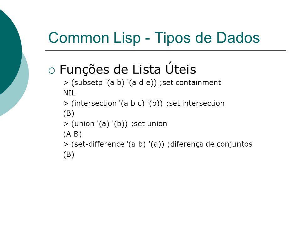 Common Lisp - Tipos de Dados  Funções de Lista Úteis > (subsetp (a b) (a d e)) ;set containment NIL > (intersection (a b c) (b)) ;set intersection (B) > (union (a) (b)) ;set union (A B) > (set-difference (a b) (a)) ;diferença de conjuntos (B)