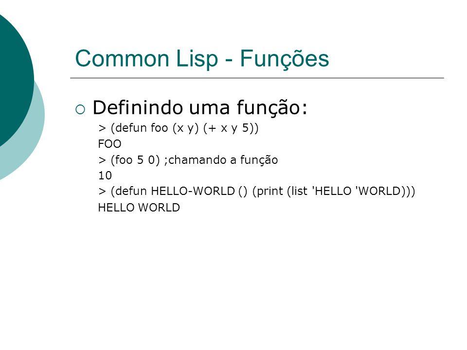 Common Lisp - Funções  Definindo uma função: > (defun foo (x y) (+ x y 5)) FOO > (foo 5 0) ;chamando a função 10 > (defun HELLO-WORLD () (print (list HELLO WORLD))) HELLO WORLD