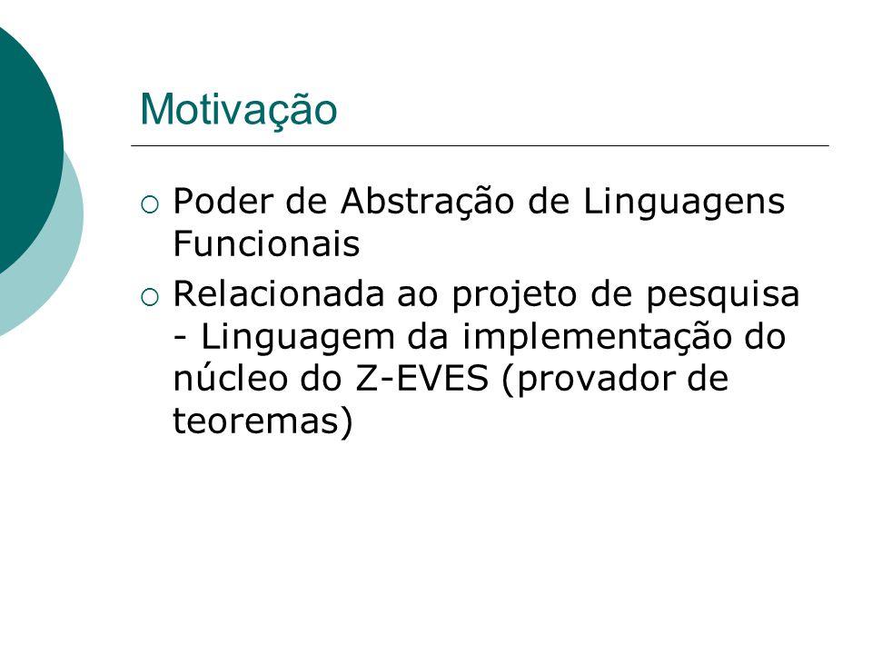 Motivação  Poder de Abstração de Linguagens Funcionais  Relacionada ao projeto de pesquisa - Linguagem da implementação do núcleo do Z-EVES (provador de teoremas)