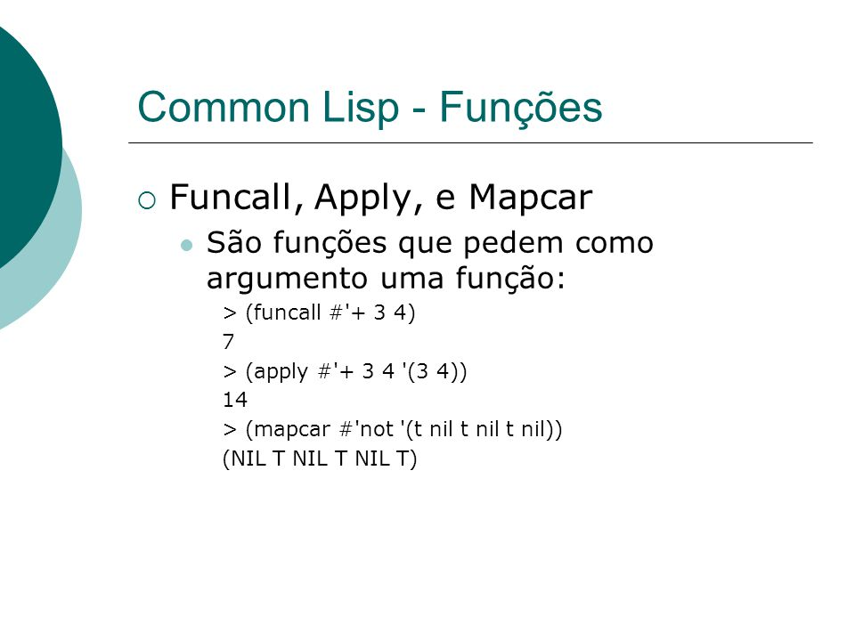 Common Lisp - Funções  Funcall, Apply, e Mapcar São funções que pedem como argumento uma função: > (funcall # + 3 4) 7 > (apply # + 3 4 (3 4)) 14 > (mapcar # not (t nil t nil t nil)) (NIL T NIL T NIL T)