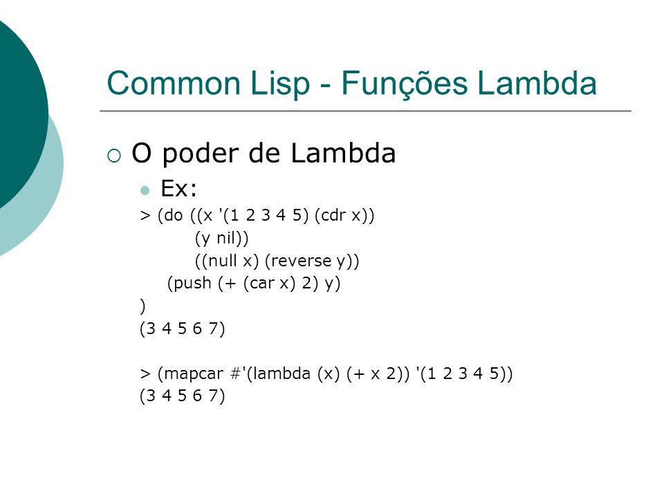 Common Lisp - Funções Lambda  O poder de Lambda Ex: > (do ((x (1 2 3 4 5) (cdr x)) (y nil)) ((null x) (reverse y)) (push (+ (car x) 2) y) ) (3 4 5 6 7) > (mapcar # (lambda (x) (+ x 2)) (1 2 3 4 5)) (3 4 5 6 7)