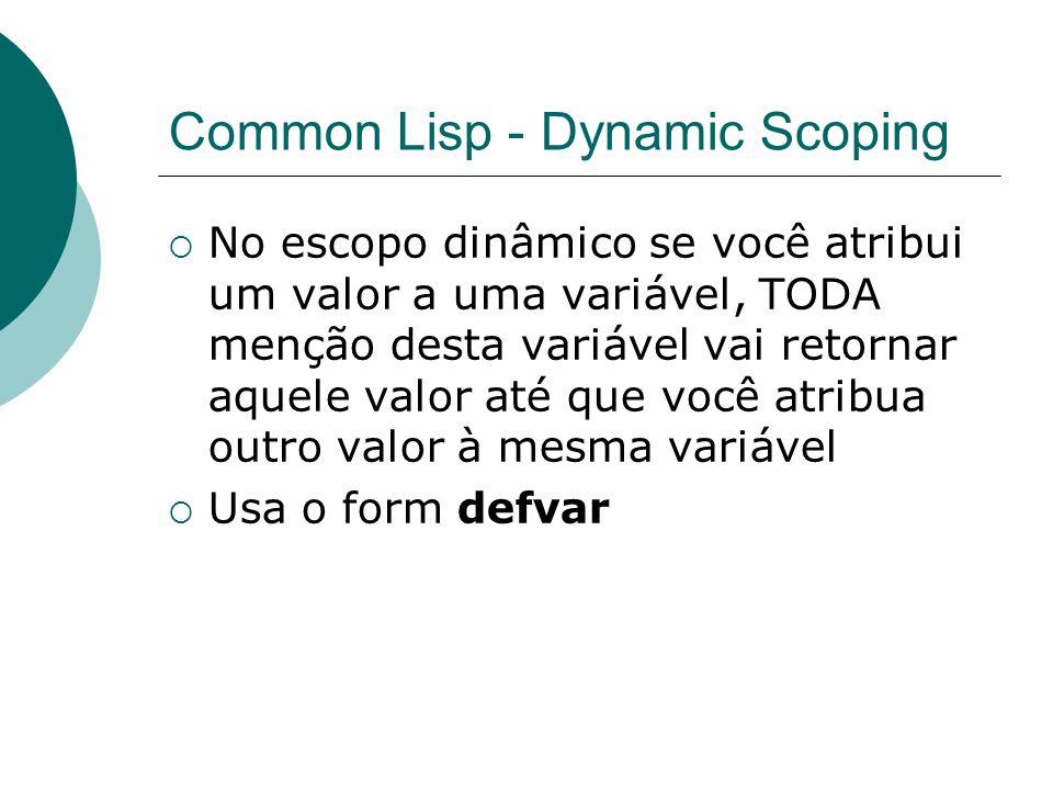 Common Lisp - Dynamic Scoping  No escopo dinâmico se você atribui um valor a uma variável, TODA menção desta variável vai retornar aquele valor até que você atribua outro valor à mesma variável  Usa o form defvar