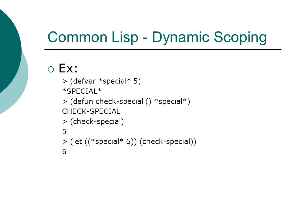 Common Lisp - Dynamic Scoping  Ex: > (defvar *special* 5) *SPECIAL* > (defun check-special () *special*) CHECK-SPECIAL > (check-special) 5 > (let ((*