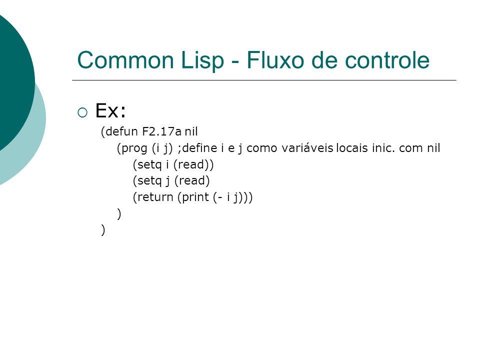 Common Lisp - Fluxo de controle  Ex: (defun F2.17a nil (prog (i j) ;define i e j como variáveis locais inic.