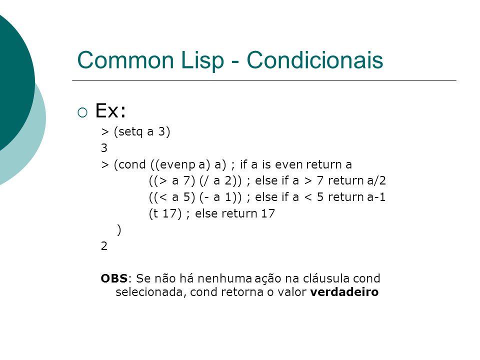 Common Lisp - Condicionais  Ex: > (setq a 3) 3 > (cond ((evenp a) a) ; if a is even return a ((> a 7) (/ a 2)) ; else if a > 7 return a/2 ((< a 5) (- a 1)) ; else if a < 5 return a-1 (t 17) ; else return 17 ) 2 OBS: Se não há nenhuma ação na cláusula cond selecionada, cond retorna o valor verdadeiro