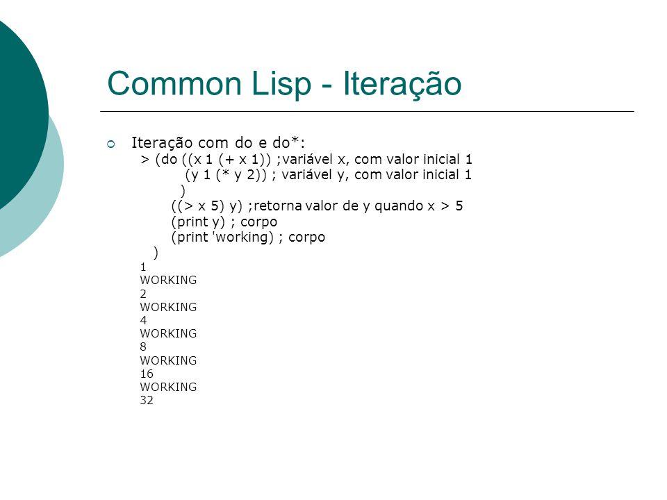 Common Lisp - Iteração  Iteração com do e do*: > (do ((x 1 (+ x 1)) ;variável x, com valor inicial 1 (y 1 (* y 2)) ; variável y, com valor inicial 1 ) ((> x 5) y) ;retorna valor de y quando x > 5 (print y) ; corpo (print working) ; corpo ) 1 WORKING 2 WORKING 4 WORKING 8 WORKING 16 WORKING 32