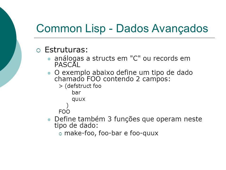 Common Lisp - Dados Avançados  Estruturas: análogas a structs em C ou records em PASCAL O exemplo abaixo define um tipo de dado chamado FOO contendo 2 campos: > (defstruct foo bar quux ) FOO Define também 3 funções que operam neste tipo de dado:  make-foo, foo-bar e foo-quux