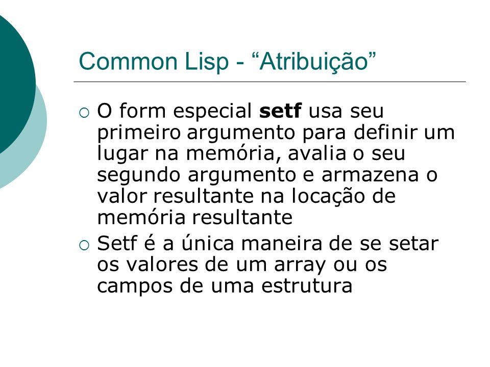 Common Lisp - Atribuição  O form especial setf usa seu primeiro argumento para definir um lugar na memória, avalia o seu segundo argumento e armazena o valor resultante na locação de memória resultante  Setf é a única maneira de se setar os valores de um array ou os campos de uma estrutura