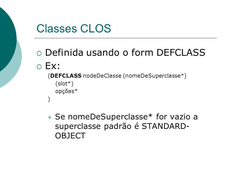 Classes CLOS  Definida usando o form DEFCLASS  Ex: (DEFCLASS nodeDeClasse (nomeDeSuperclasse*) (slot*) opções* ) Se nomeDeSuperclasse* for vazio a superclasse padrão é STANDARD- OBJECT