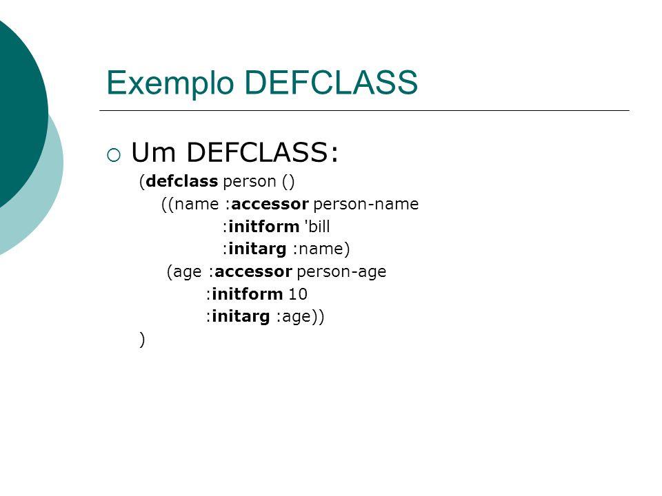 Exemplo DEFCLASS  Um DEFCLASS: (defclass person () ((name :accessor person-name :initform bill :initarg :name) (age :accessor person-age :initform 10 :initarg :age)) )