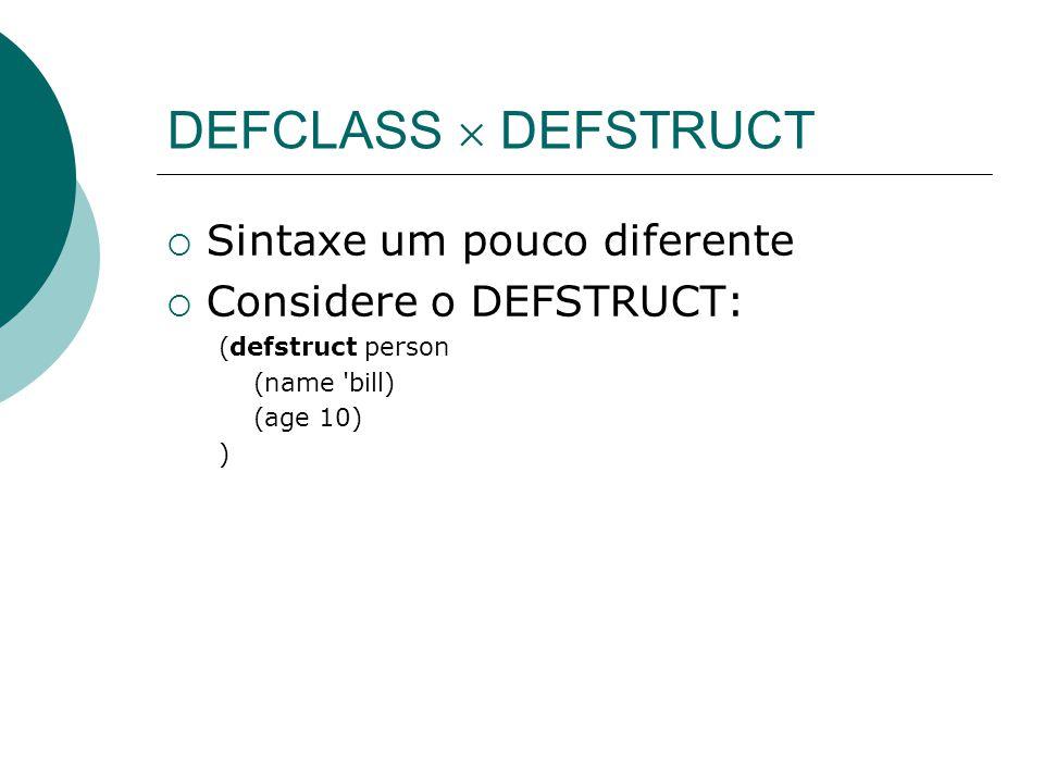 DEFCLASS  DEFSTRUCT  Sintaxe um pouco diferente  Considere o DEFSTRUCT: (defstruct person (name bill) (age 10) )