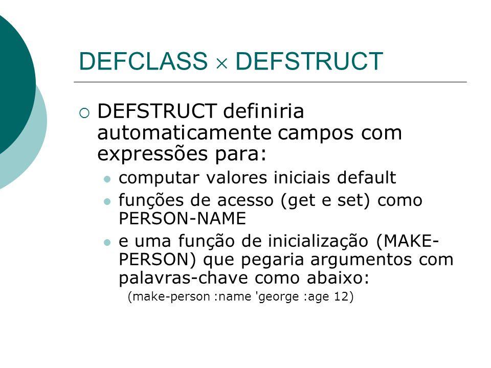 DEFCLASS  DEFSTRUCT  DEFSTRUCT definiria automaticamente campos com expressões para: computar valores iniciais default funções de acesso (get e set) como PERSON-NAME e uma função de inicialização (MAKE- PERSON) que pegaria argumentos com palavras-chave como abaixo: (make-person :name george :age 12)
