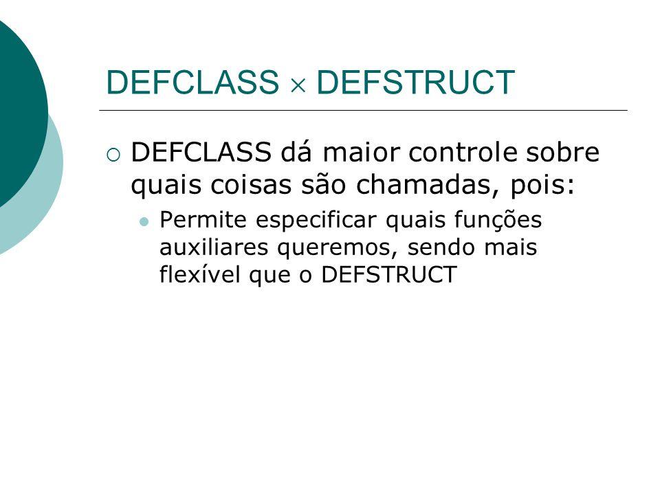 DEFCLASS  DEFSTRUCT  DEFCLASS dá maior controle sobre quais coisas são chamadas, pois: Permite especificar quais funções auxiliares queremos, sendo mais flexível que o DEFSTRUCT