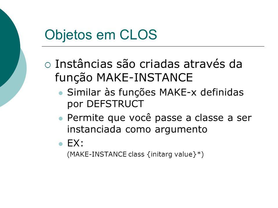 Objetos em CLOS  Instâncias são criadas através da função MAKE-INSTANCE Similar às funções MAKE-x definidas por DEFSTRUCT Permite que você passe a classe a ser instanciada como argumento EX: (MAKE-INSTANCE class {initarg value}*)