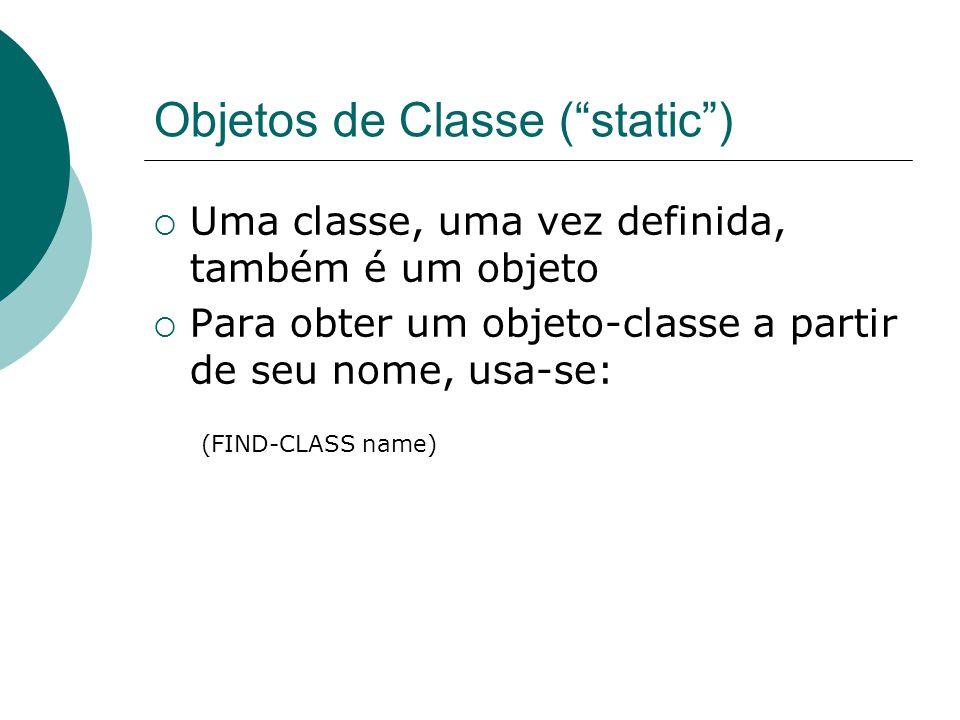 Objetos de Classe ( static )  Uma classe, uma vez definida, também é um objeto  Para obter um objeto-classe a partir de seu nome, usa-se: (FIND-CLASS name)