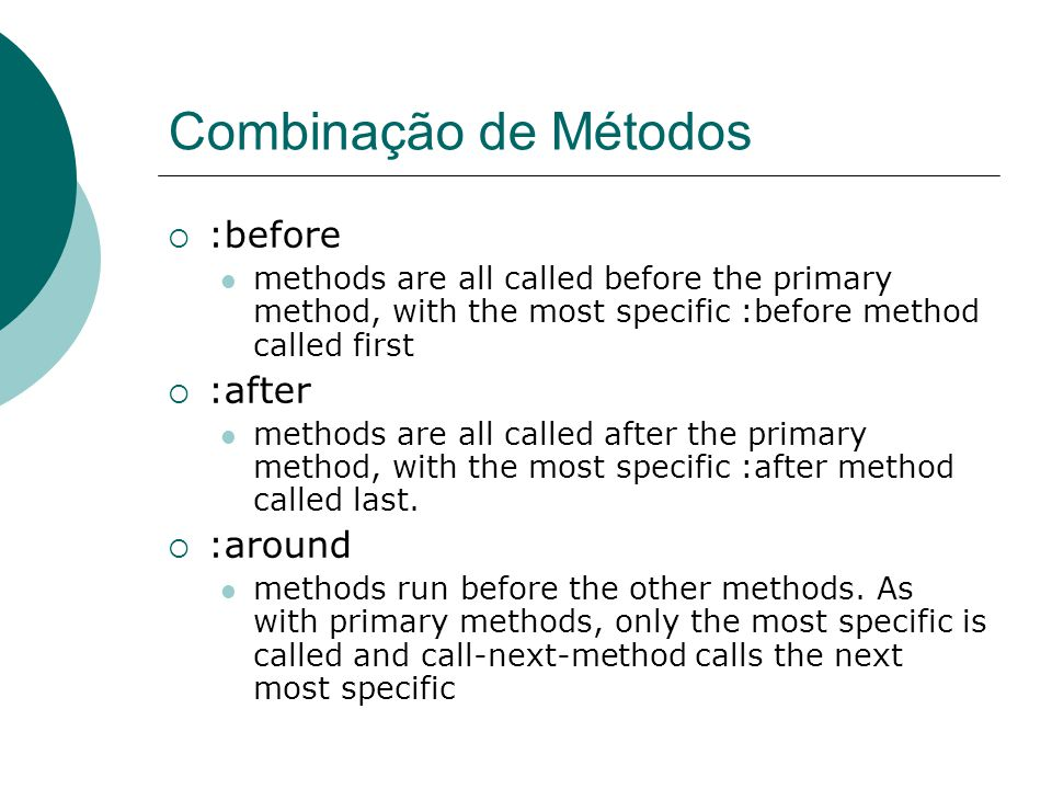 Combinação de Métodos  :before methods are all called before the primary method, with the most specific :before method called first  :after methods are all called after the primary method, with the most specific :after method called last.