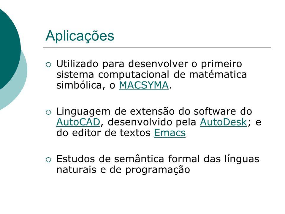 Utilizado para desenvolver o primeiro sistema computacional de matématica simbólica, o MACSYMA.MACSYMA  Linguagem de extensão do software do AutoCAD, desenvolvido pela AutoDesk; e do editor de textos Emacs AutoCADAutoDeskEmacs  Estudos de semântica formal das línguas naturais e de programação
