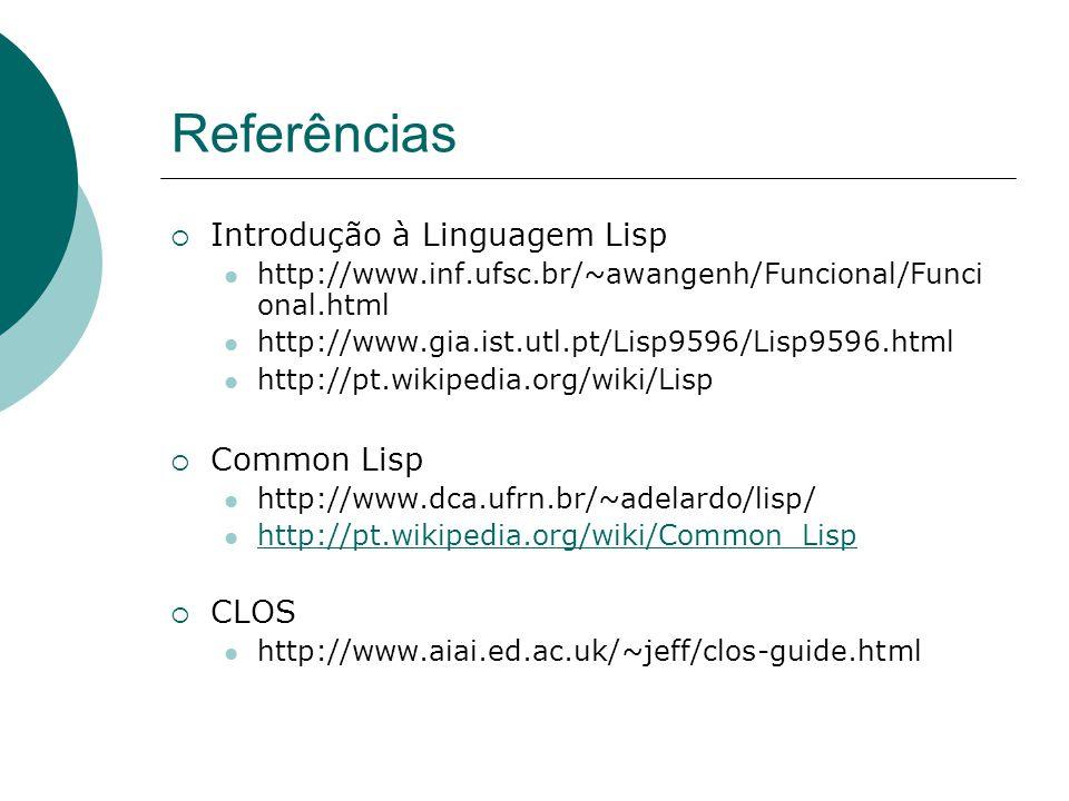 Referências  Introdução à Linguagem Lisp http://www.inf.ufsc.br/~awangenh/Funcional/Funci onal.html http://www.gia.ist.utl.pt/Lisp9596/Lisp9596.html http://pt.wikipedia.org/wiki/Lisp  Common Lisp http://www.dca.ufrn.br/~adelardo/lisp/ http://pt.wikipedia.org/wiki/Common_Lisp  CLOS http://www.aiai.ed.ac.uk/~jeff/clos-guide.html