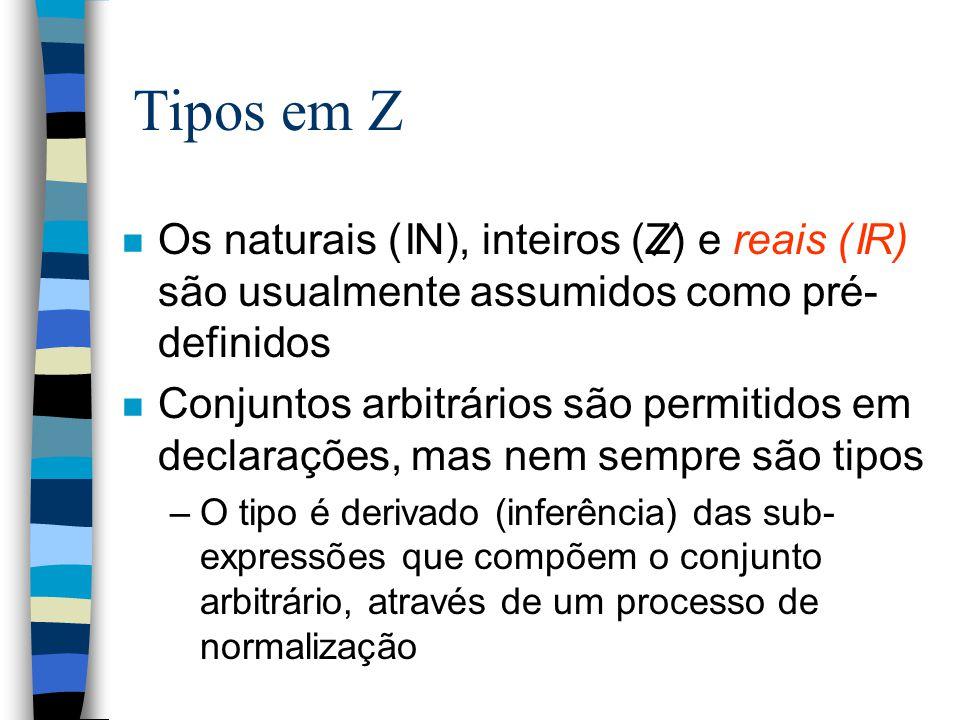 Tipos em Z n Os naturais ( N), inteiros (Z) e reais ( R) são usualmente assumidos como pré- definidos n Conjuntos arbitrários são permitidos em declarações, mas nem sempre são tipos –O tipo é derivado (inferência) das sub- expressões que compõem o conjunto arbitrário, através de um processo de normalização I I