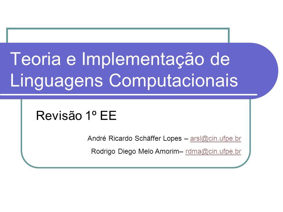 Teoria e Implementação de Linguagens Computacionais Revisão 1º EE André Ricardo Schäffer Lopes – arsl@cin.ufpe.brarsl@cin.ufpe.br Rodrigo Diego Melo A