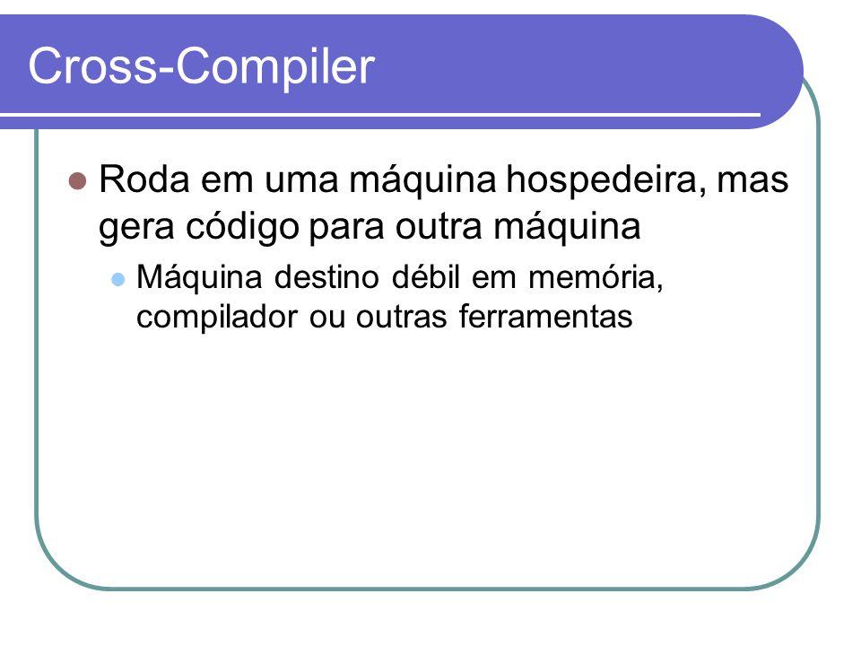 Cross-Compiler Roda em uma máquina hospedeira, mas gera código para outra máquina Máquina destino débil em memória, compilador ou outras ferramentas