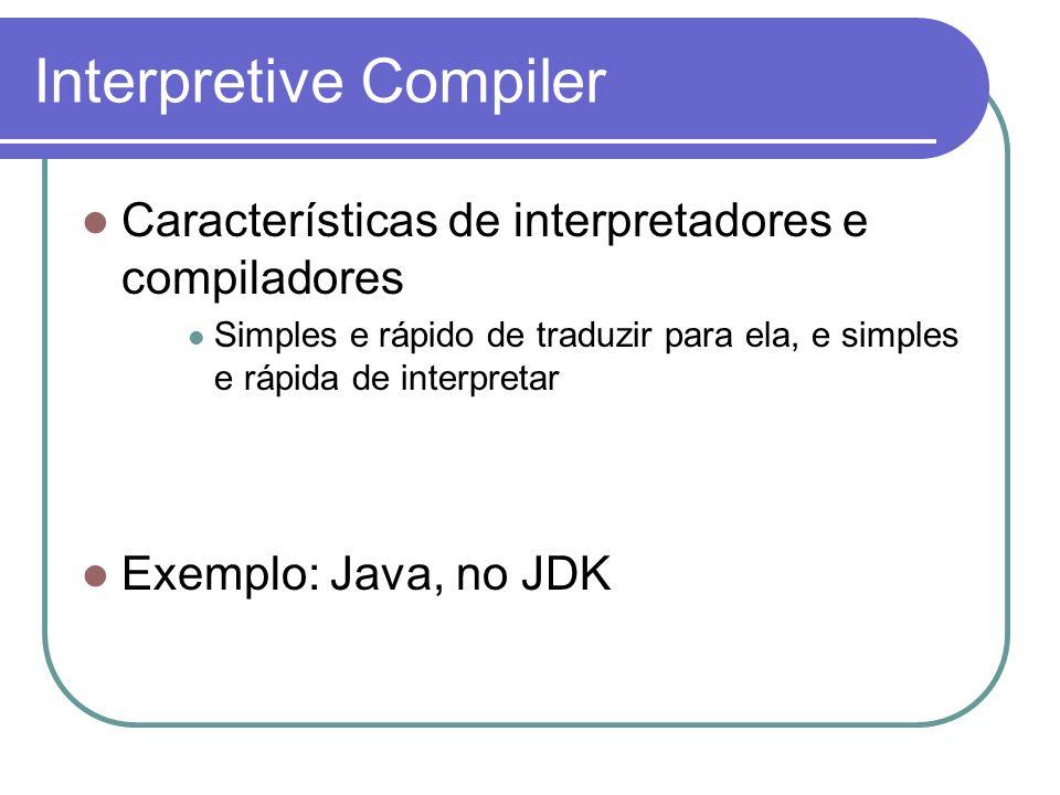 Interpretive Compiler Características de interpretadores e compiladores Simples e rápido de traduzir para ela, e simples e rápida de interpretar Exemplo: Java, no JDK