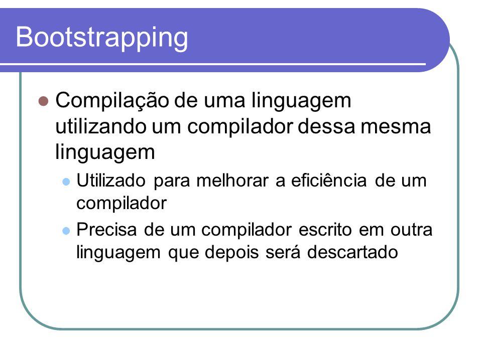 Bootstrapping Compilação de uma linguagem utilizando um compilador dessa mesma linguagem Utilizado para melhorar a eficiência de um compilador Precisa de um compilador escrito em outra linguagem que depois será descartado